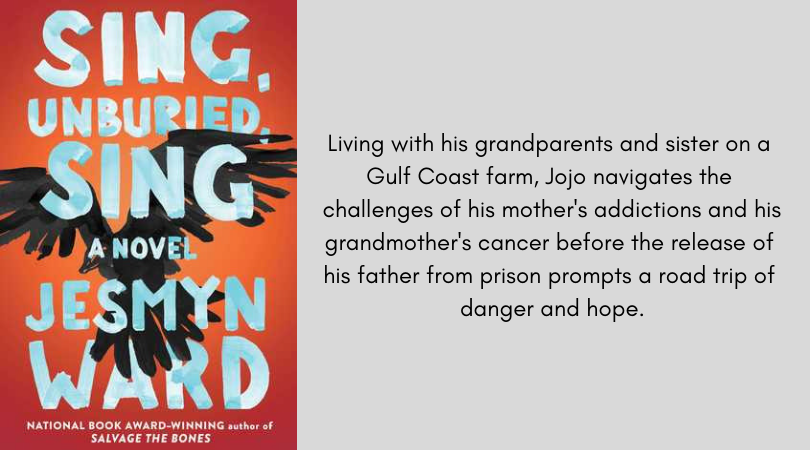 Book cover for Sing Unburied Sing by Jesmyn ward. Living with his grandparents and sister on a Gulf Coast farm, Jojo navigates the challenges of his mother's addictions and his grandmother's cancer before the release of his father from prison prompts a road trip of danger and hope.