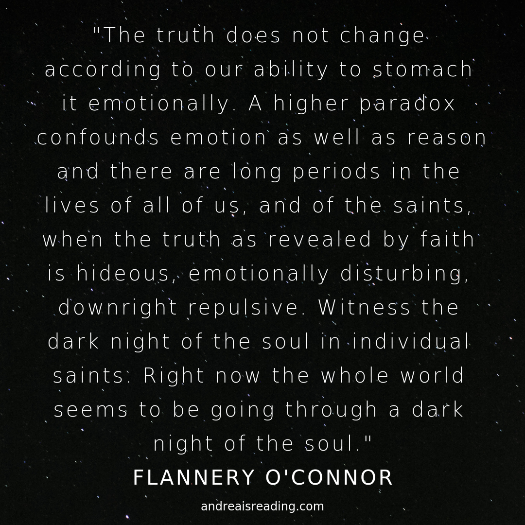 "Flannery O'Connor quote that reads: ""The truth does not change according to our ability to stomach it emotionally. A higher paradox confounds emotion as well as reason and there are long periods in the lives of all of us, and of the saints, when the truth as revealed by faith is hideous, emotionally disturbing, downright repulsive. Witness the dark night of the soul in individual saints. Right now the whole world seems to be going through a dark night of the soul."""
