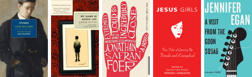 Book covers for Stoner by John Williams* My Name Is Asher Lev by Chaim Potok Extremely Loud and Incredibly Close by Johnathan Safran Foer* Jesus Girls: True Tales of Growing Up Female and Evangelical edited by Hannah Faith Notess A Visit from the Goon Squad by Jennifer Egan