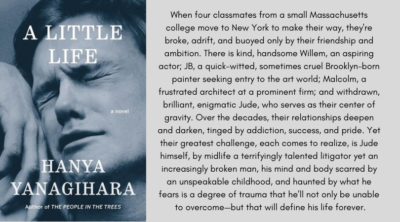 Book cover for A Little Life by Hanya Yanagihara. When four classmates from a small Massachusetts college move to New York to make their way, they're broke, adrift, and buoyed only by their friendship and ambition. There is kind, handsome Willem, an aspiring actor; JB, a quick-witted, sometimes cruel Brooklyn-born painter seeking entry to the art world; Malcolm, a frustrated architect at a prominent firm; and withdrawn, brilliant, enigmatic Jude, who serves as their center of gravity. Over the decades, their relationships deepen and darken, tinged by addiction, success, and pride. Yet their greatest challenge, each comes to realize, is Jude himself, by midlife a terrifyingly talented litigator yet an increasingly broken man, his mind and body scarred by an unspeakable childhood, and haunted by what he fears is a degree of trauma that he'll not only be unable to overcome—but that will define his life forever.