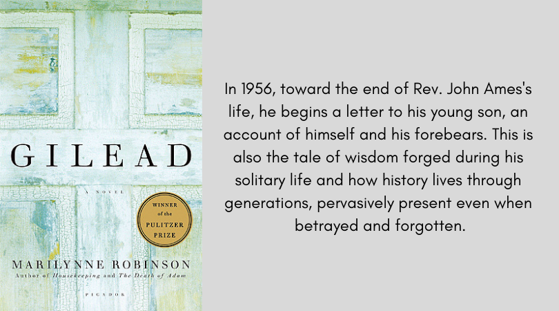 Book cover for Gilead by Marilynne Robinson. In 1956, toward the end of Rev. John Ames's life, he begins a letter to his young son, an account of himself and his forebears. This is also the tale of wisdom forged during his solitary life and how history lives through generations, pervasively present even when betrayed and forgotten.
