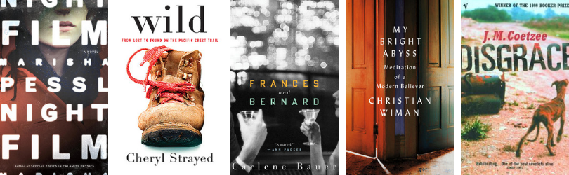 Book covers for Night Film by Marisha Pessl* Wild: From Lost to Found on the Pacific Crest Trail by Cheryl Strayed Frances and Bernard by Carlene Bauer My Bright Abyss: Meditation of a Modern Believer by Christian Wiman Disgrace by J. M. Coetzee