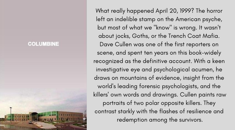 "Book cover for Columbine by Dave Cullen. What really happened April 20, 1999? The horror left an indelible stamp on the American psyche, but most of what we ""know"" is wrong. It wasn't about jocks, Goths, or the Trench Coat Mafia. Dave Cullen was one of the first reporters on scene, and spent ten years on this book-widely recognized as the definitive account. With a keen investigative eye and psychological acumen, he draws on mountains of evidence, insight from the world's leading forensic psychologists, and the killers' own words and drawings. Cullen paints raw portraits of two polar opposite killers. They contrast starkly with the flashes of resilience and redemption among the survivors."