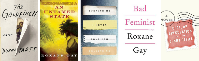 Book covers for The Goldfinch by Donna Tartt* An Untamed State by Roxane Gay Everything I Never Told You by Celeste Ng Bad Feminist by Roxane Gay Dept. of Speculation by Jenny Offill
