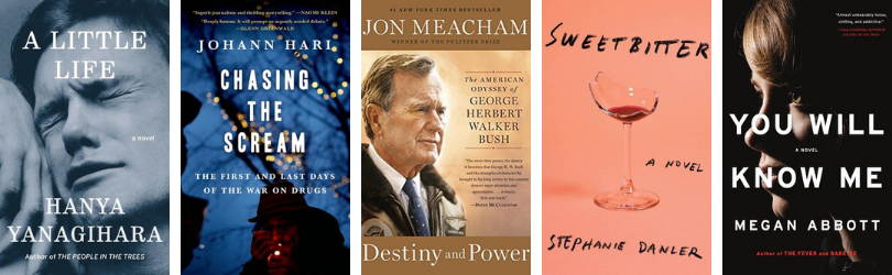 Book covers for A Little Life by Hanya Yanagihara* Chasing the Scream: The First and Last Days of the War on Drugs  by Johann Hari Destiny and Power: The American Odyssey of George Herbert Walker Bush  by Jon Meacham  Sweetbitter by Stephanie Danler You Will Know Me by Megan Abbott